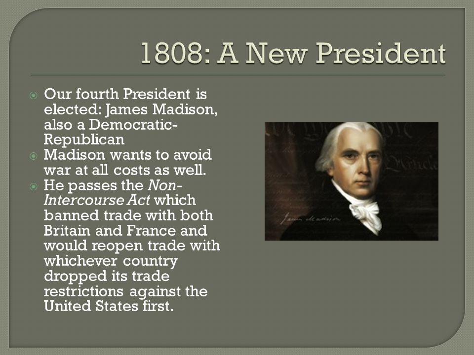 1808: A New President Our fourth President is elected: James Madison, also a Democratic-Republican.