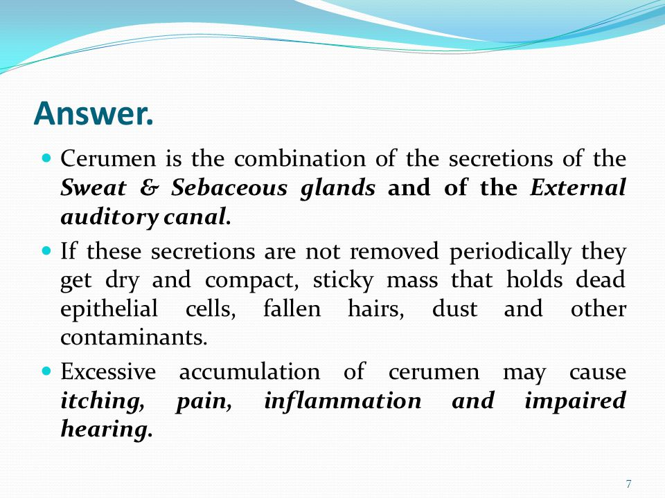 Answer. Cerumen is the combination of the secretions of the Sweat & Sebaceous glands and of the External auditory canal.