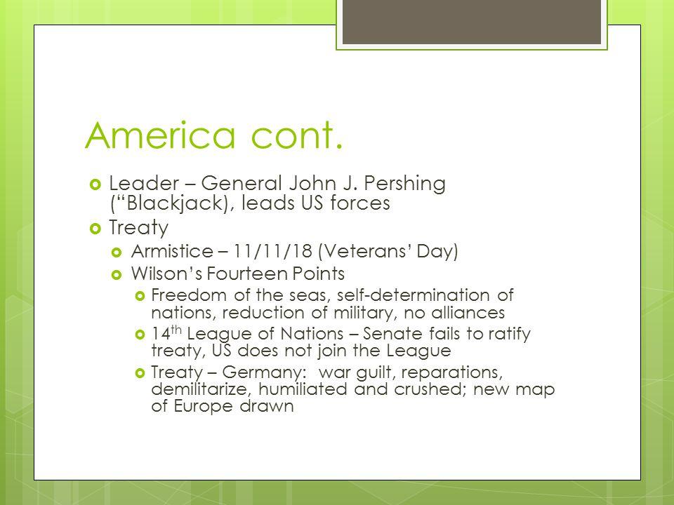 America cont. Leader – General John J. Pershing ( Blackjack), leads US forces. Treaty. Armistice – 11/11/18 (Veterans' Day)