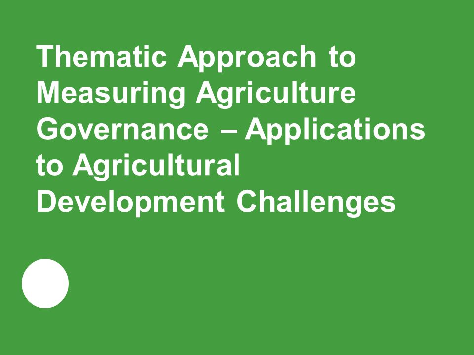 Thematic Approach to Measuring Agriculture Governance – Applications to Agricultural Development Challenges