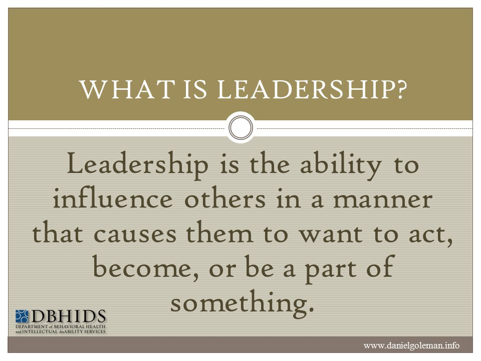 WHAT IS LEADERSHIP Leadership is the ability to influence others in a manner that causes them to want to act, become, or be a part of something.