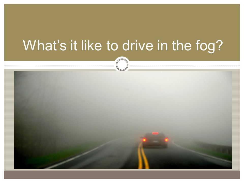 What's it like to drive in the fog