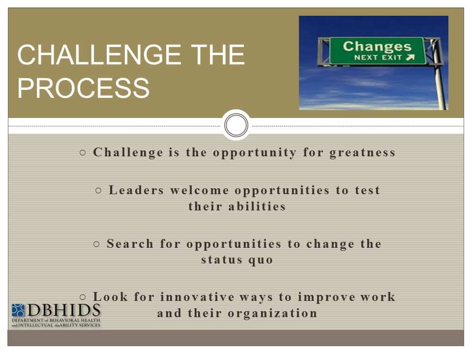 CHALLENGE THE PROCESS ○ Challenge is the opportunity for greatness