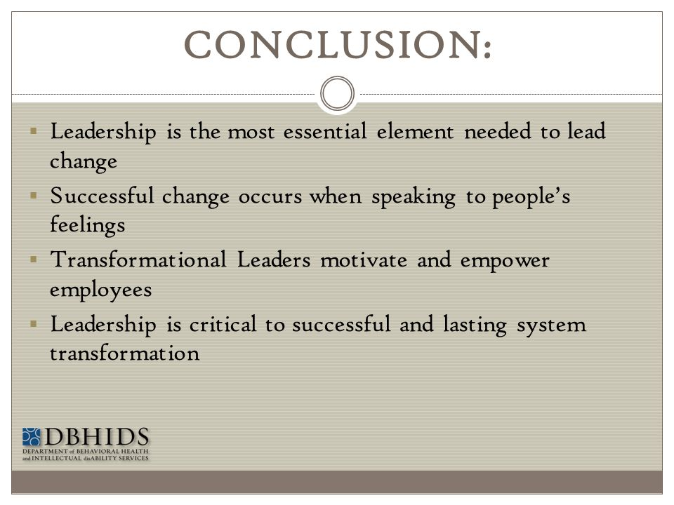 CONCLUSION: Leadership is the most essential element needed to lead change. Successful change occurs when speaking to people's feelings.