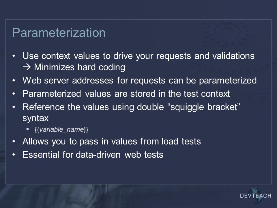 Parameterization Use context values to drive your requests and validations  Minimizes hard coding.