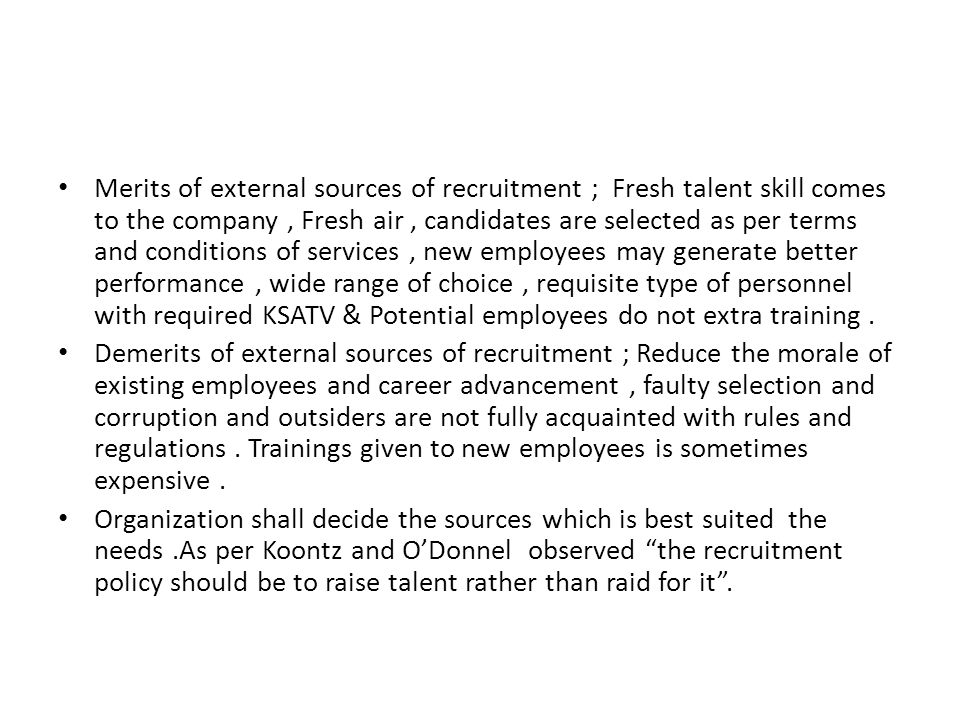 Merits of external sources of recruitment ; Fresh talent skill comes to the company , Fresh air , candidates are selected as per terms and conditions of services , new employees may generate better performance , wide range of choice , requisite type of personnel with required KSATV & Potential employees do not extra training .