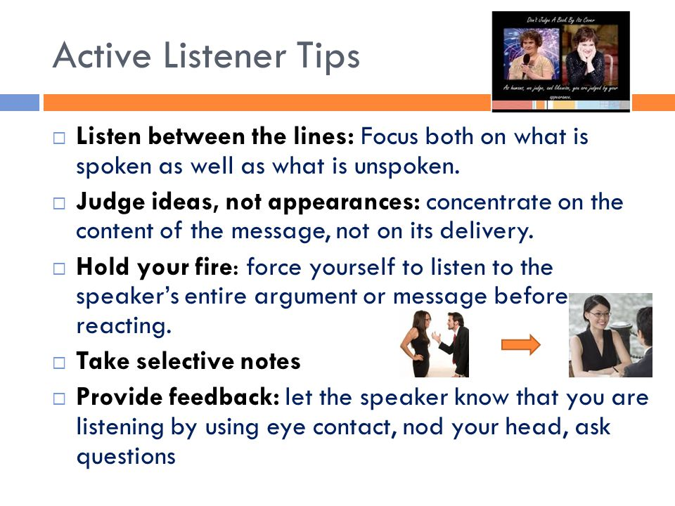 Active Listener Tips Listen between the lines: Focus both on what is spoken as well as what is unspoken.