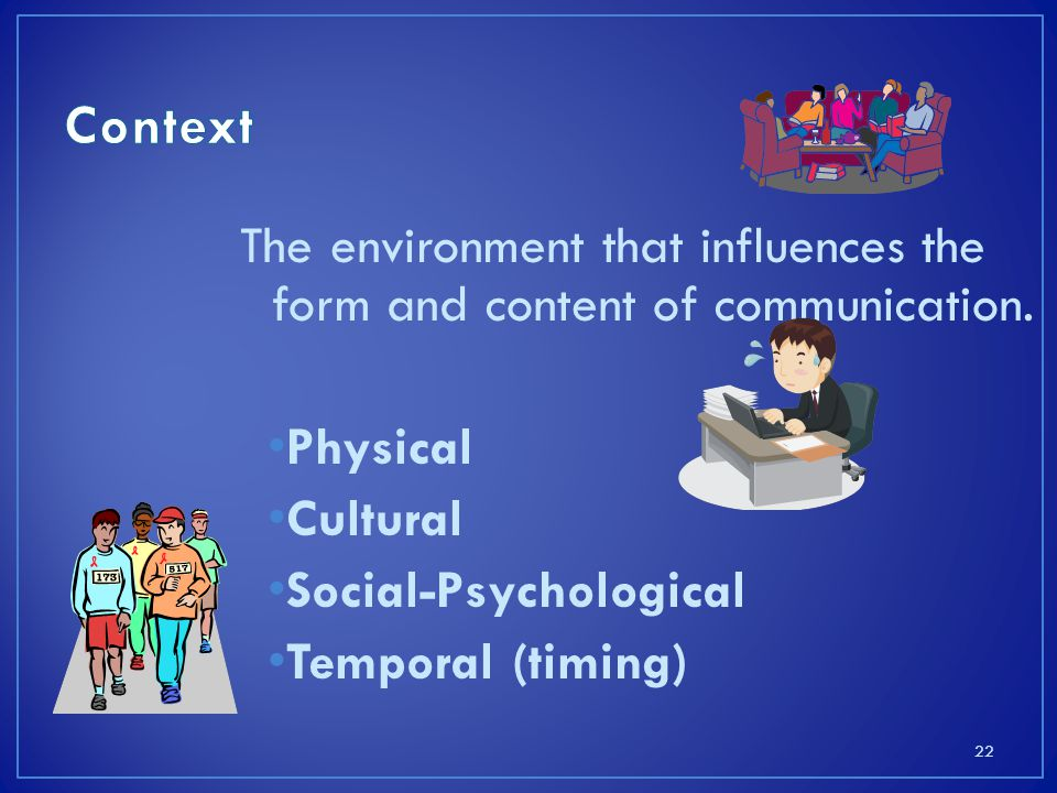 Context The environment that influences the form and content of communication. Physical. Cultural.