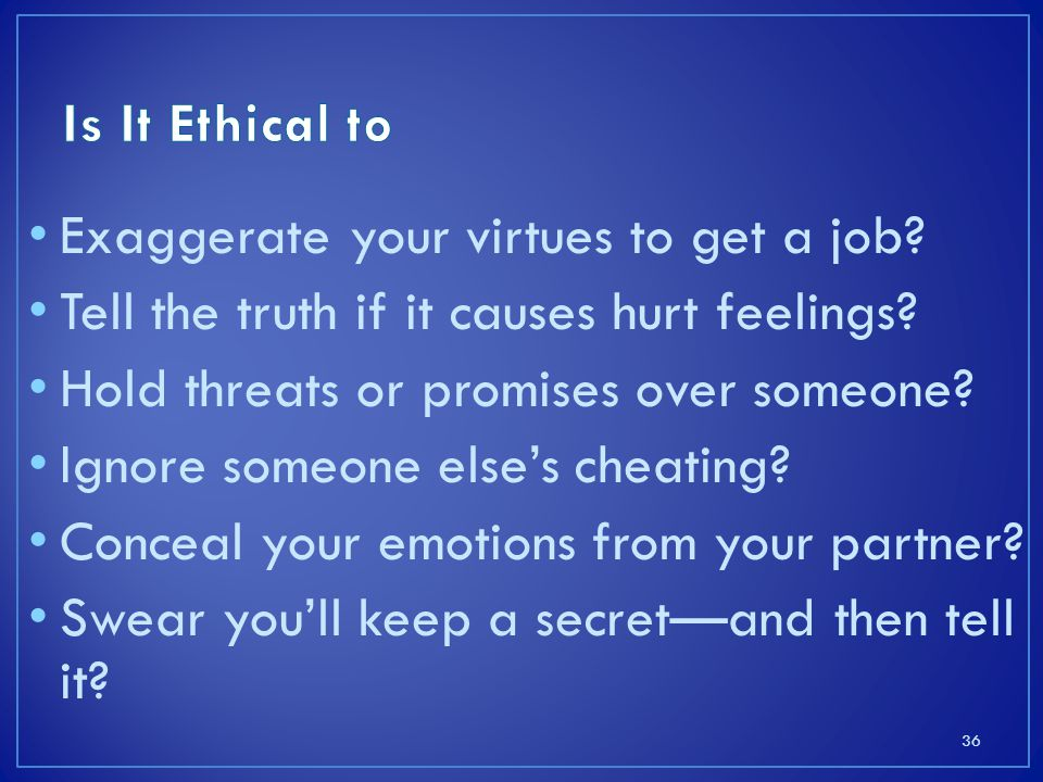 Is It Ethical to Exaggerate your virtues to get a job Tell the truth if it causes hurt feelings Hold threats or promises over someone