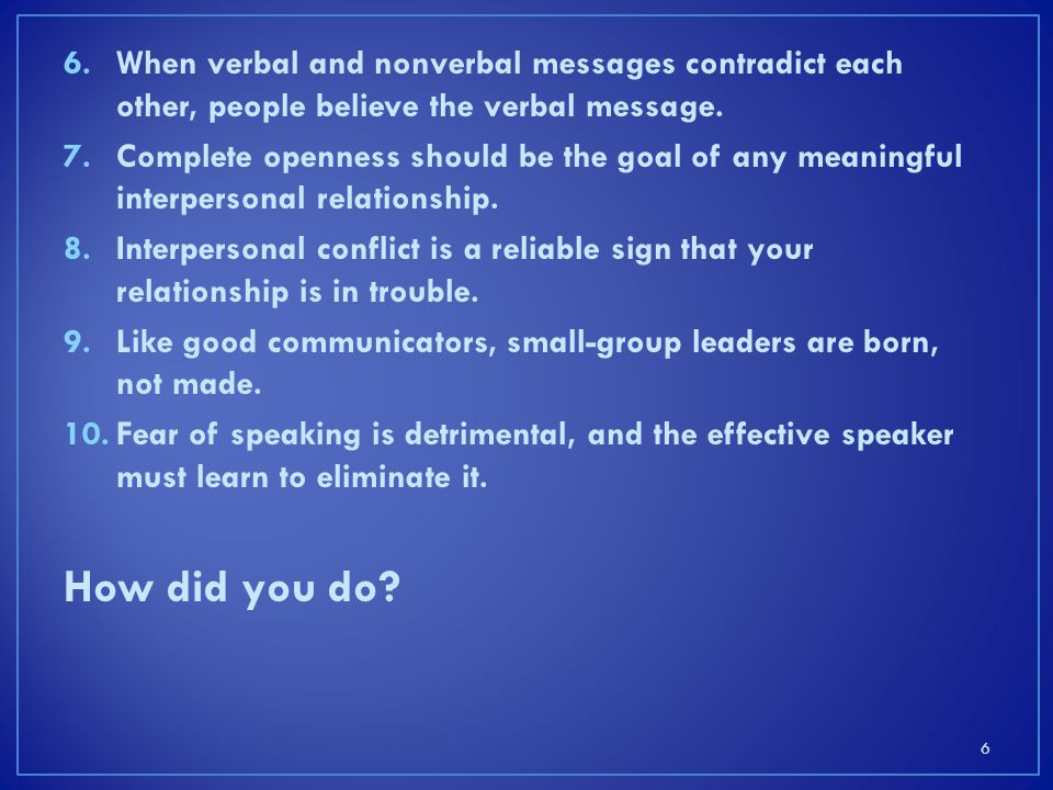 When verbal and nonverbal messages contradict each other, people believe the verbal message.