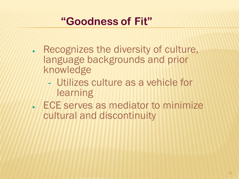 Goodness of Fit Recognizes the diversity of culture, language backgrounds and prior knowledge. Utilizes culture as a vehicle for learning.