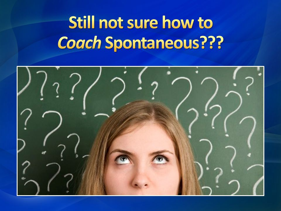 Still not sure how to Coach Spontaneous