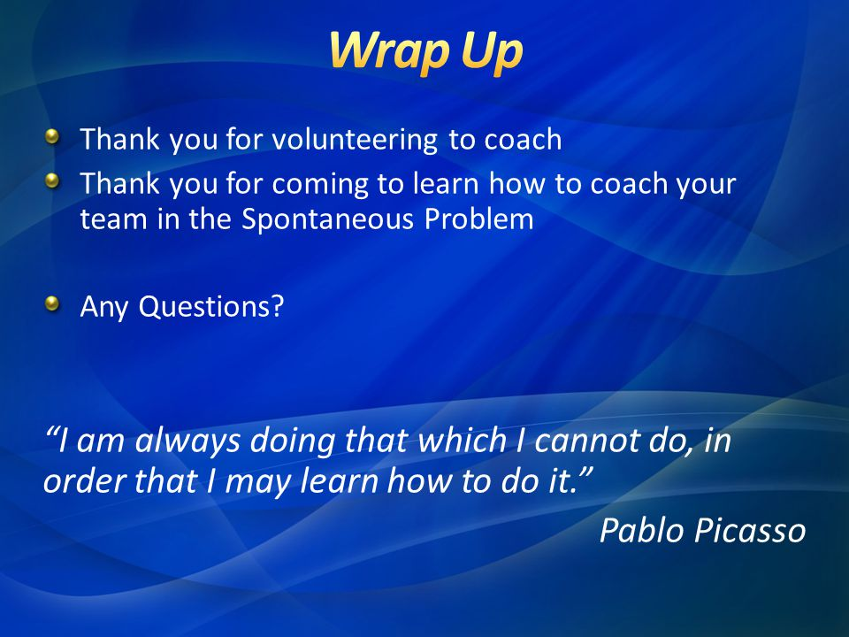Wrap Up Thank you for volunteering to coach. Thank you for coming to learn how to coach your team in the Spontaneous Problem.