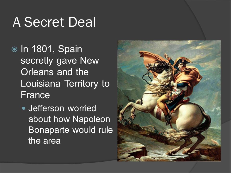 A Secret Deal In 1801, Spain secretly gave New Orleans and the Louisiana Territory to France.