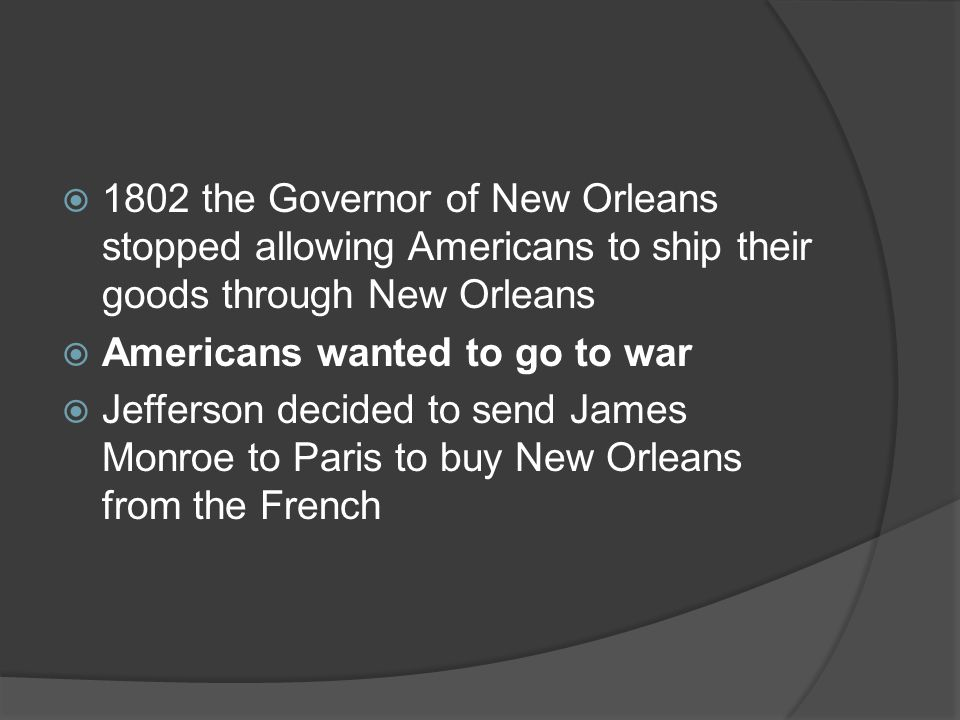 1802 the Governor of New Orleans stopped allowing Americans to ship their goods through New Orleans