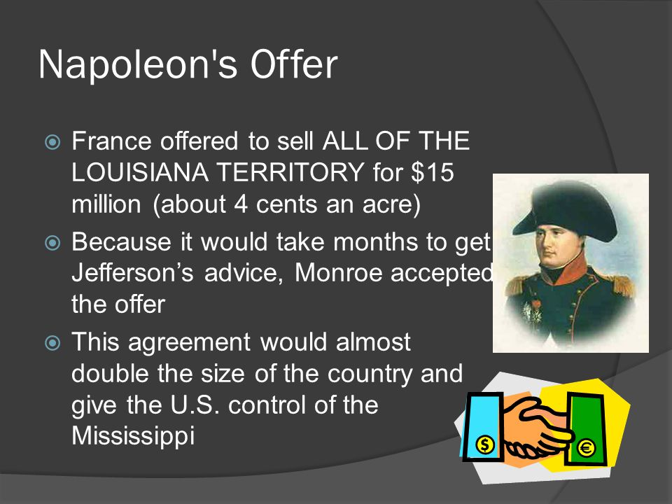Napoleon s Offer France offered to sell ALL OF THE LOUISIANA TERRITORY for $15 million (about 4 cents an acre)
