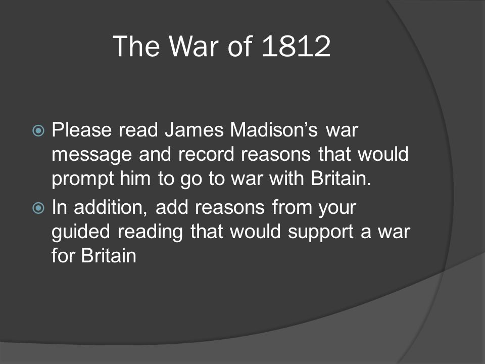 The War of 1812 Please read James Madison's war message and record reasons that would prompt him to go to war with Britain.