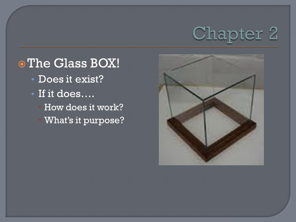 Chapter 2 The Glass BOX! Does it exist If it does…. How does it work
