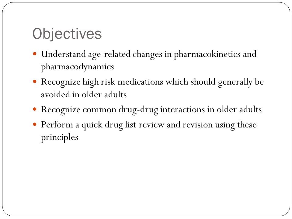 Objectives Understand age-related changes in pharmacokinetics and pharmacodynamics.