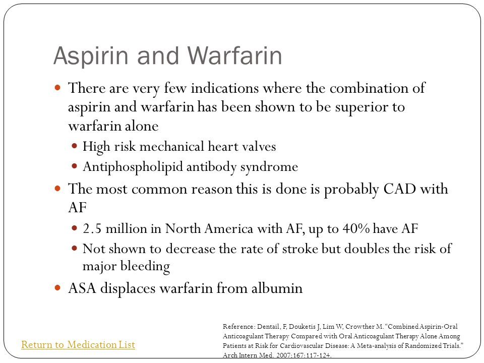 Aspirin and Warfarin There are very few indications where the combination of aspirin and warfarin has been shown to be superior to warfarin alone.