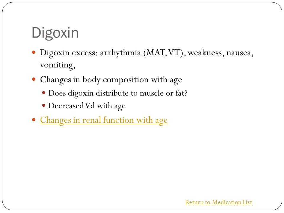 Digoxin Digoxin excess: arrhythmia (MAT, VT), weakness, nausea, vomiting, Changes in body composition with age.