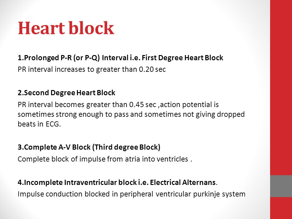 Heart block 1.Prolonged P-R (or P-Q) Interval i.e. First Degree Heart Block. PR interval increases to greater than 0.20 sec.