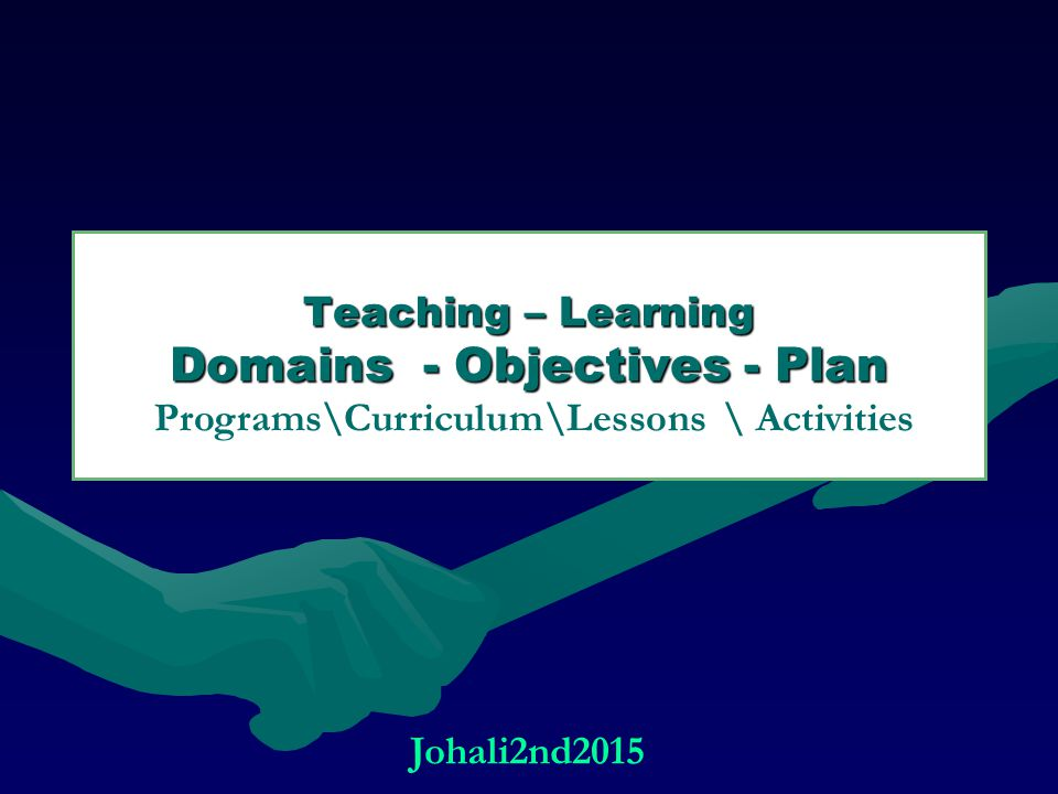Teaching – Learning Domains - Objectives - Plan Programs\Curriculum\Lessons \ Activities