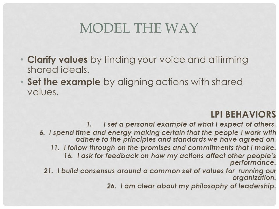 Model the Way Clarify values by finding your voice and affirming shared ideals. Set the example by aligning actions with shared values.
