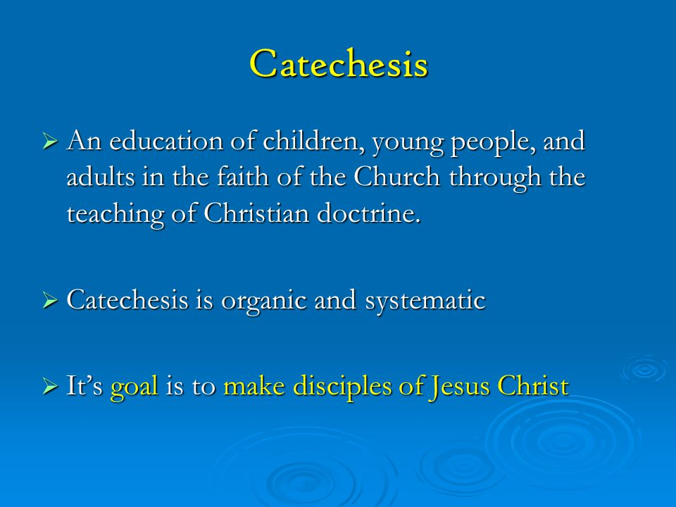 Catechesis An education of children, young people, and adults in the faith of the Church through the teaching of Christian doctrine.