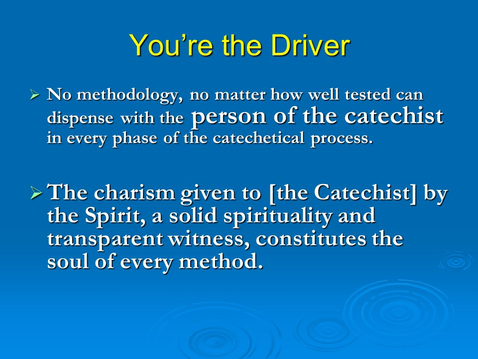 You're the Driver No methodology, no matter how well tested can dispense with the person of the catechist in every phase of the catechetical process.