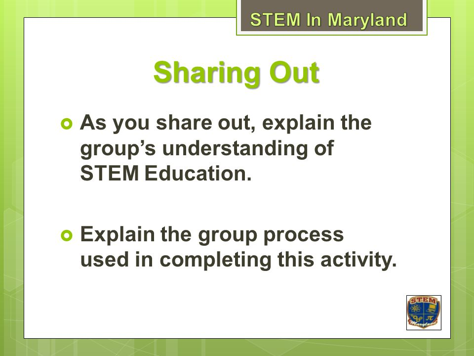 STEM In Maryland Sharing Out. As you share out, explain the group's understanding of STEM Education.