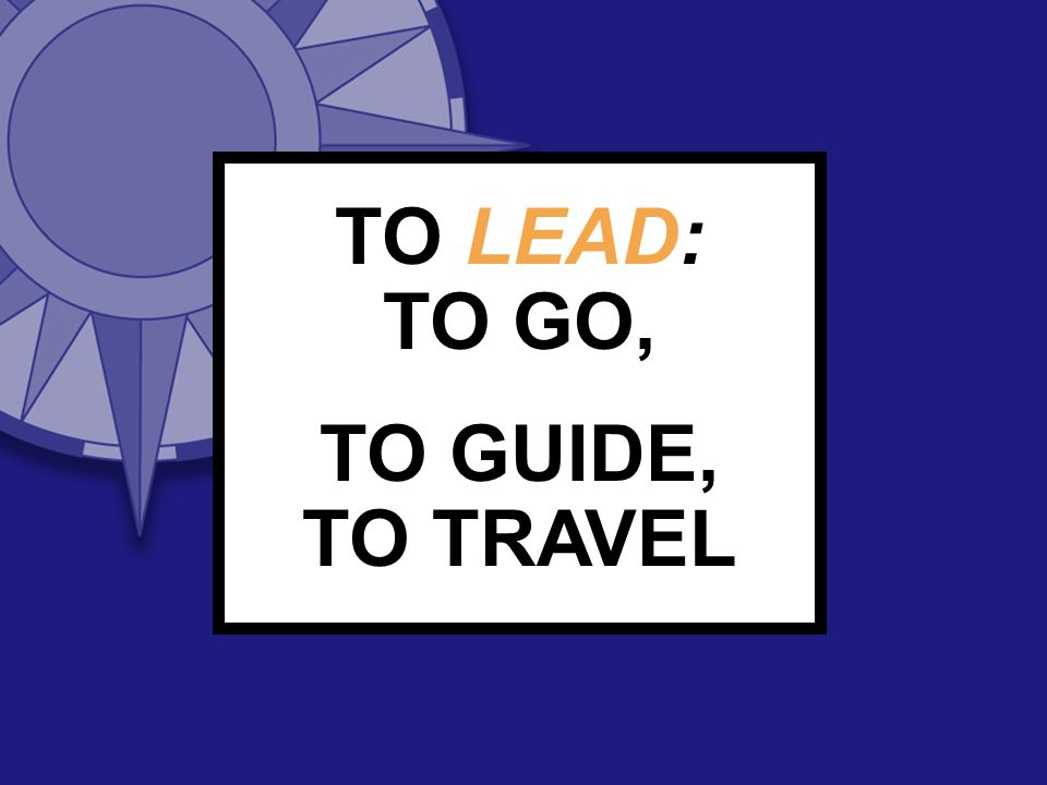 TO LEAD: TO GO, TO GUIDE, TO TRAVEL
