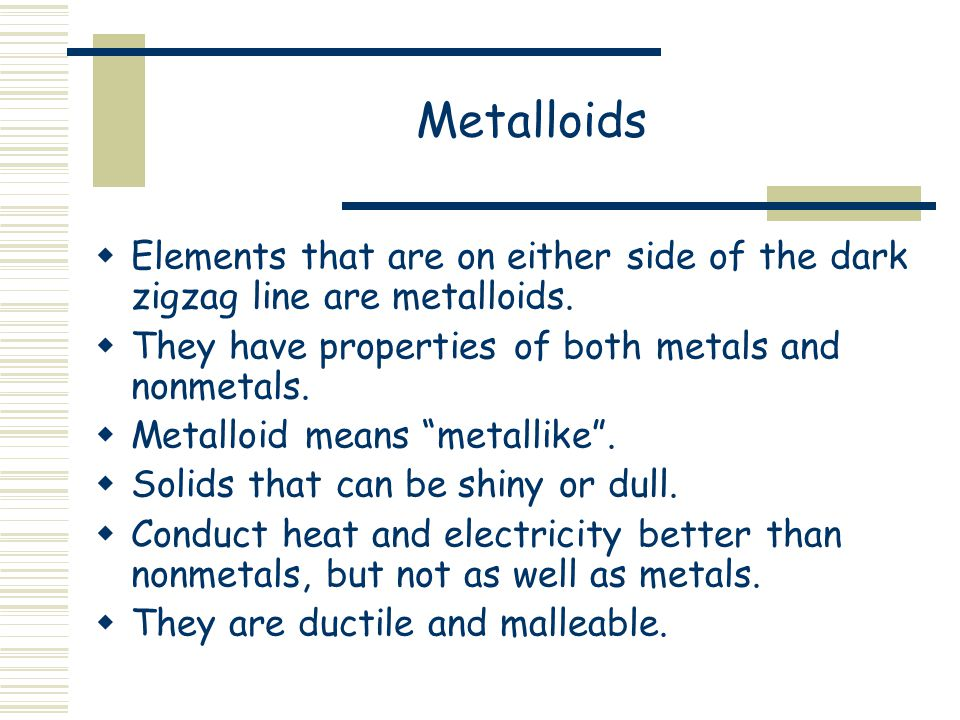 Metalloids Elements that are on either side of the dark zigzag line are metalloids. They have properties of both metals and nonmetals.