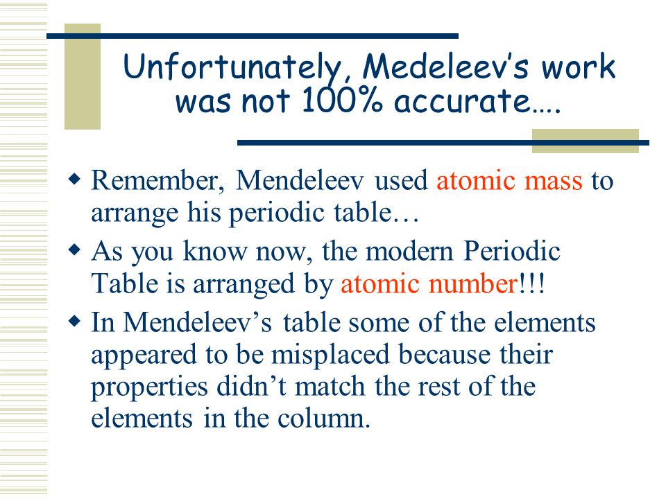 Unfortunately, Medeleev's work was not 100% accurate….
