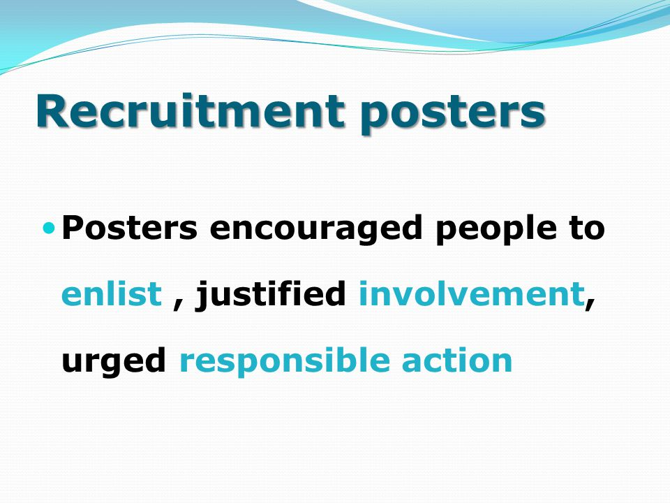 Recruitment posters Posters encouraged people to enlist , justified involvement, urged responsible action.