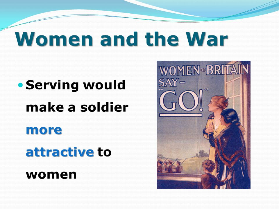 Women and the War Serving would make a soldier more attractive to women