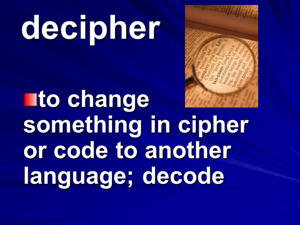 to change something in cipher or code to another language; decode