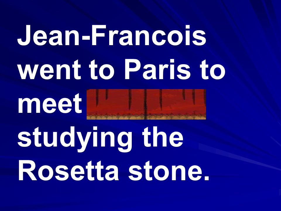 Jean-Francois went to Paris to meet scholars studying the Rosetta stone.