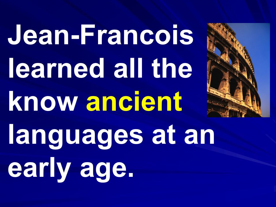 Jean-Francois learned all the know ancient languages at an early age.