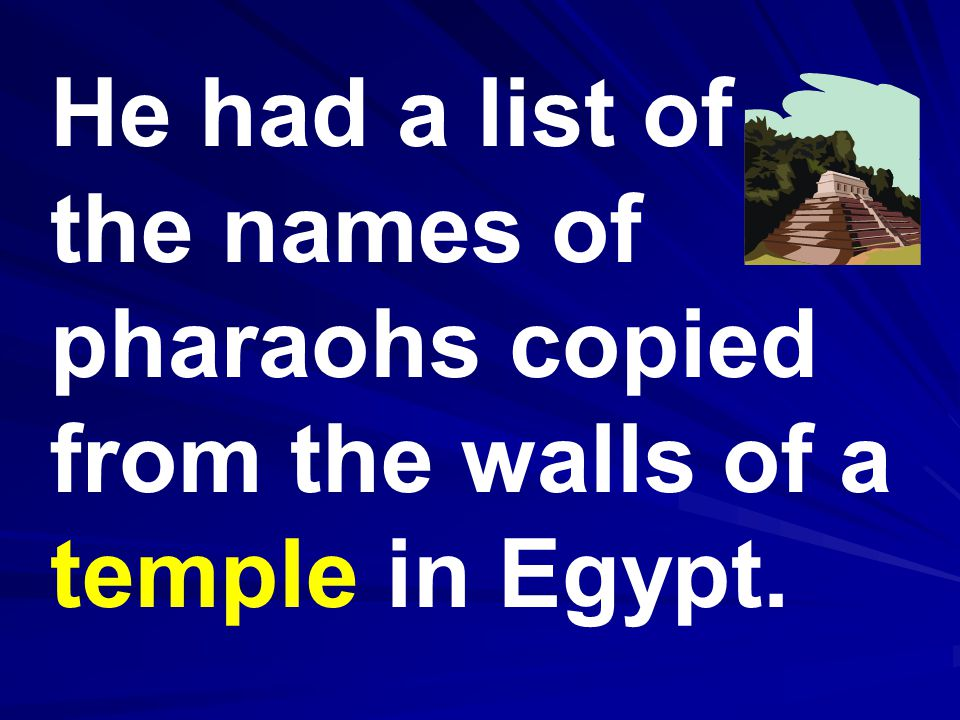 He had a list of the names of pharaohs copied from the walls of a temple in Egypt.