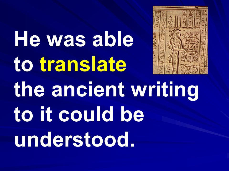He was able to translate the ancient writing to it could be understood.