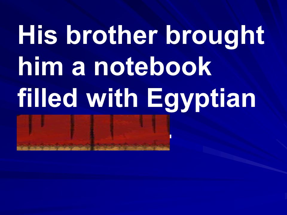 His brother brought him a notebook filled with Egyptian hieroglyphs.