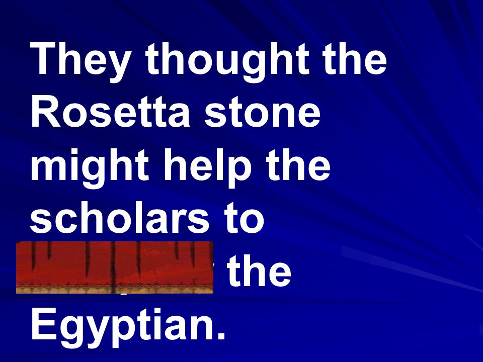 They thought the Rosetta stone might help the scholars to decipher the Egyptian.