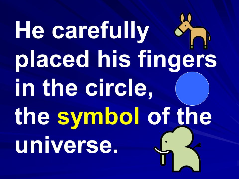 He carefully placed his fingers in the circle, the symbol of the universe.