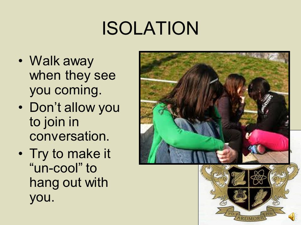 ISOLATION Walk away when they see you coming.