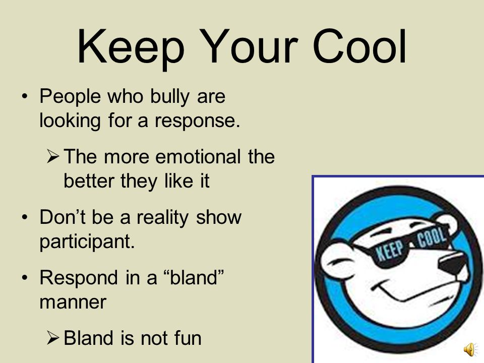 Keep Your Cool People who bully are looking for a response.