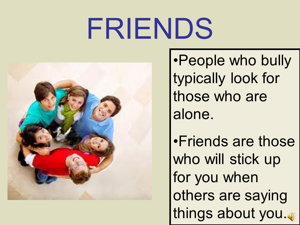 FRIENDS People who bully typically look for those who are alone.