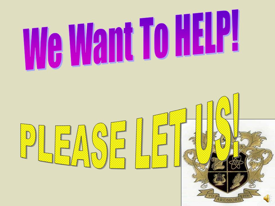 We Want To HELP! PLEASE LET US!