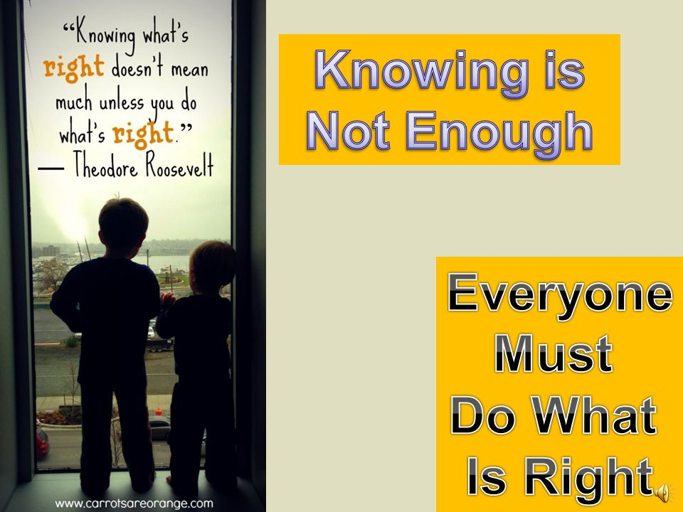 Knowing is Not Enough Everyone Must Do What Is Right