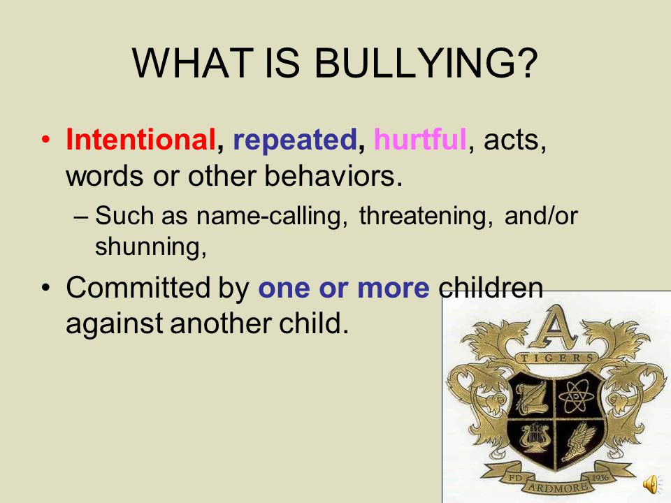 WHAT IS BULLYING Intentional, repeated, hurtful, acts, words or other behaviors. Such as name-calling, threatening, and/or shunning,